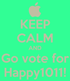 Poster: KEEP CALM AND Go vote for Happy1011!