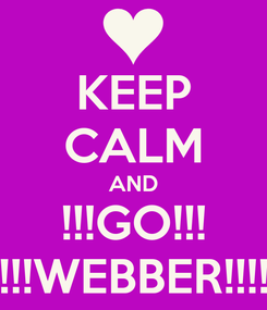 Poster: KEEP CALM AND !!!GO!!! !!!WEBBER!!!!