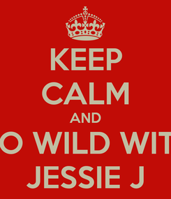 Poster: KEEP CALM AND GO WILD WITH JESSIE J