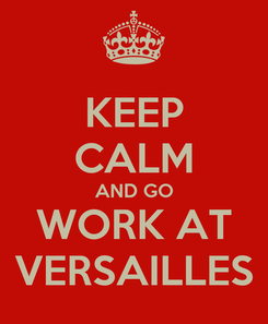 Poster: KEEP CALM AND GO WORK AT VERSAILLES