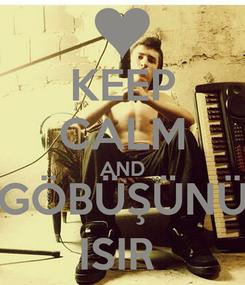 Poster: KEEP CALM AND GÖBÜŞÜNÜ ISIR