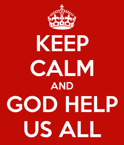Poster: KEEP CALM AND GOD HELP US ALL