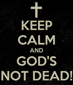 Poster: KEEP CALM AND GOD'S NOT DEAD!