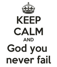 Poster: KEEP CALM AND God you  never fail