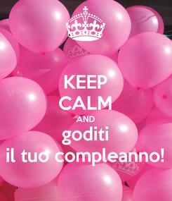 Poster: KEEP CALM AND goditi il tuo compleanno!