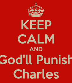 Poster: KEEP CALM AND God'll Punish Charles