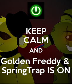 Poster: KEEP CALM AND Golden Freddy &  SpringTrap IS ON
