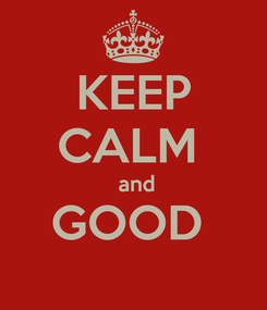 Poster: KEEP CALM   and GOOD