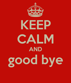 Poster: KEEP CALM AND good bye
