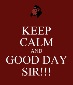 Poster: KEEP CALM AND GOOD DAY SIR!!!