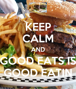 Poster: KEEP CALM AND GOOD EATS IS GOOD EATIN