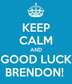 Poster: KEEP CALM AND GOOD LUCK BRENDON!