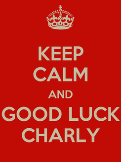 Poster: KEEP CALM AND GOOD LUCK CHARLY