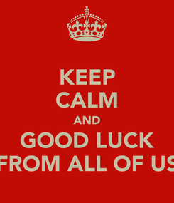 Poster: KEEP CALM AND GOOD LUCK FROM ALL OF US
