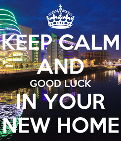 Poster: KEEP CALM AND GOOD LUCK IN YOUR NEW HOME