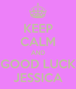 Poster: KEEP CALM AND GOOD LUCK JESSICA