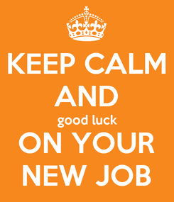 Poster: KEEP CALM AND good luck ON YOUR NEW JOB