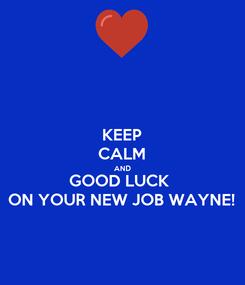 Poster: KEEP CALM AND GOOD LUCK  ON YOUR NEW JOB WAYNE!