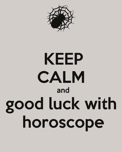Poster:  KEEP CALM   and  good luck with   horoscope