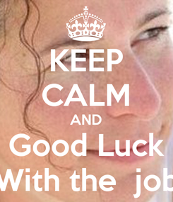 Poster: KEEP CALM AND Good Luck With the  job