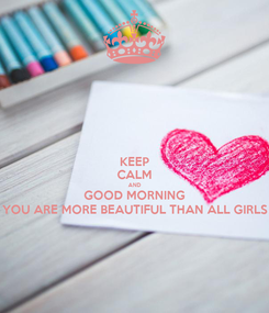 Poster: KEEP CALM AND GOOD MORNING YOU ARE MORE BEAUTIFUL THAN ALL GIRLS