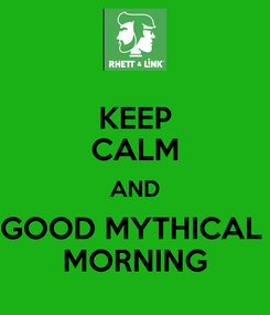 Poster: KEEP CALM AND GOOD MYTHICAL  MORNING