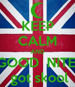 Poster: KEEP CALM AND GOOD  NITE!  got skool