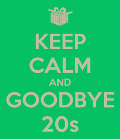 Poster: KEEP CALM AND GOODBYE 20s