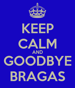 Poster: KEEP CALM AND GOODBYE BRAGAS