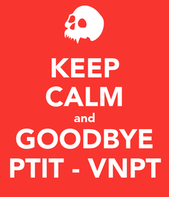 Poster: KEEP CALM and GOODBYE PTIT - VNPT