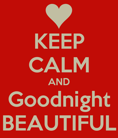 Poster: KEEP CALM AND Goodnight BEAUTIFUL
