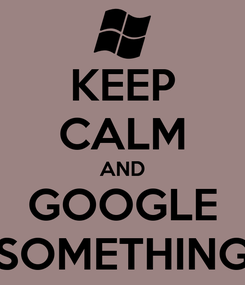 Poster: KEEP CALM AND GOOGLE SOMETHING