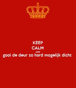 Poster: KEEP CALM AND gooi de deur zo hard mogelijk dicht