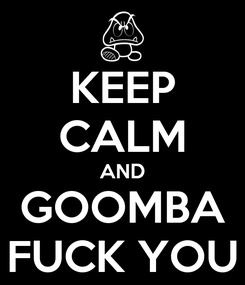 Poster: KEEP CALM AND GOOMBA FUCK YOU