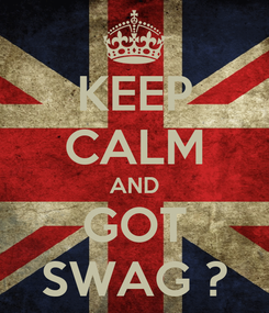 Poster: KEEP CALM AND GOT SWAG ?