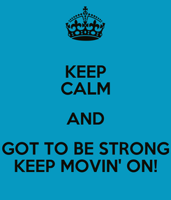 Poster: KEEP CALM AND GOT TO BE STRONG KEEP MOVIN' ON!