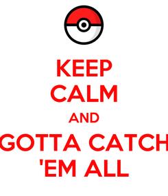 Poster: KEEP CALM AND GOTTA CATCH 'EM ALL
