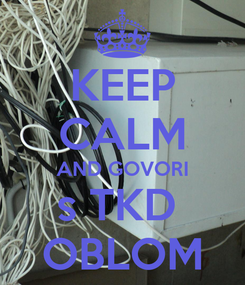 Poster: KEEP CALM AND GOVORI s TKD  OBLOM