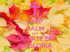 Poster: KEEP CALM AND GOZATE EN SU GLORIA