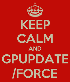 Poster: KEEP CALM AND GPUPDATE /FORCE