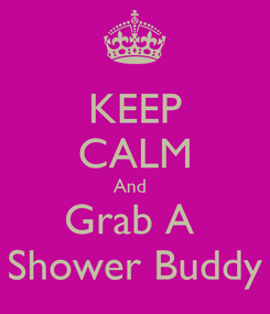 Poster: KEEP CALM And   Grab A  Shower Buddy