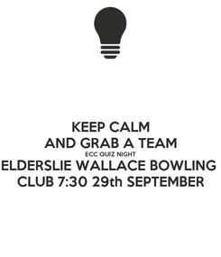 Poster: KEEP CALM AND GRAB A TEAM ECC QUIZ NIGHT ELDERSLIE WALLACE BOWLING  CLUB 7:30 29th SEPTEMBER