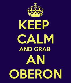 Poster: KEEP  CALM AND GRAB  AN OBERON