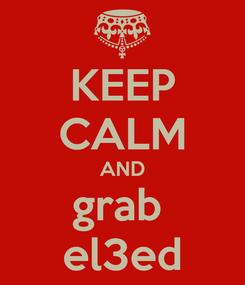 Poster: KEEP CALM AND grab  el3ed