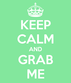 Poster: KEEP CALM AND GRAB ME