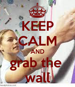Poster: KEEP CALM AND grab the  wall