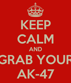 Poster: KEEP CALM AND GRAB YOUR AK-47
