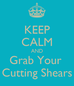 Poster: KEEP CALM AND Grab Your  Cutting Shears
