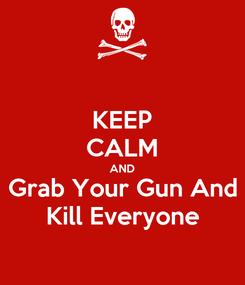 Poster: KEEP CALM AND Grab Your Gun And Kill Everyone