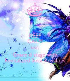 Poster: KEEP CALM AND Grace d stage with Revitalized Soca Royalties